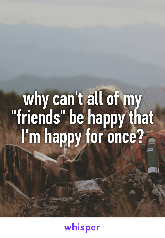 "why can't all of my ""friends"" be happy that I'm happy for once?"