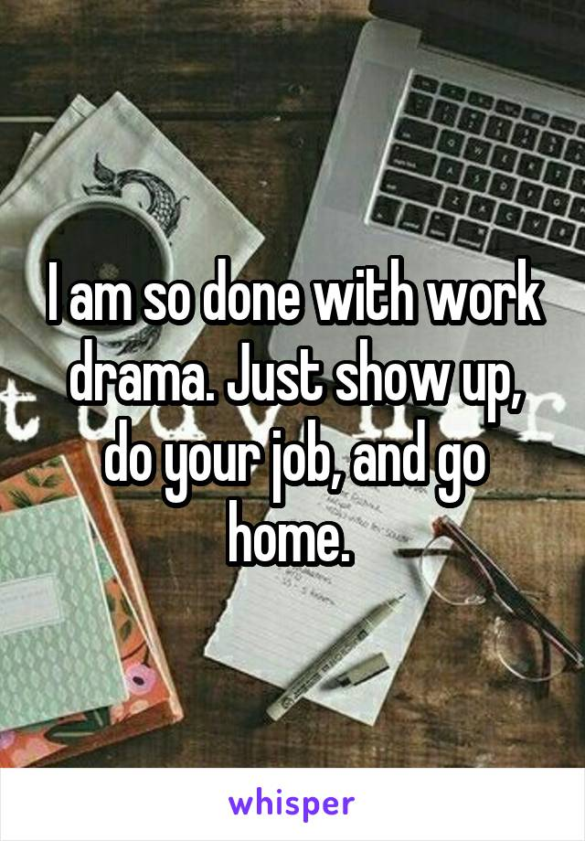 I am so done with work drama. Just show up, do your job, and go home.