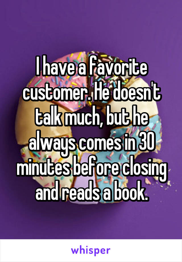 I have a favorite customer. He doesn't talk much, but he always comes in 30 minutes before closing and reads a book.