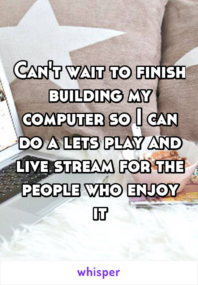 Can't wait to finish building my computer so I can do a lets play and live stream for the people who enjoy it