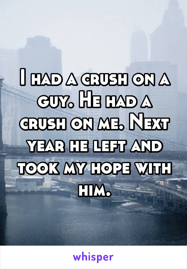 I had a crush on a guy. He had a crush on me. Next year he left and took my hope with him.