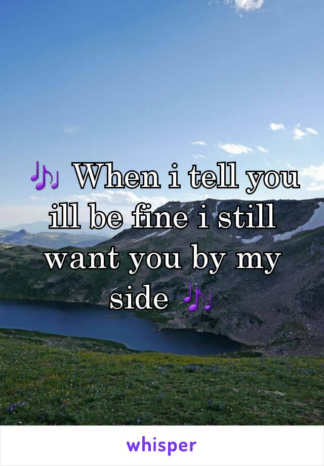 🎶 When i tell you ill be fine i still want you by my side 🎶