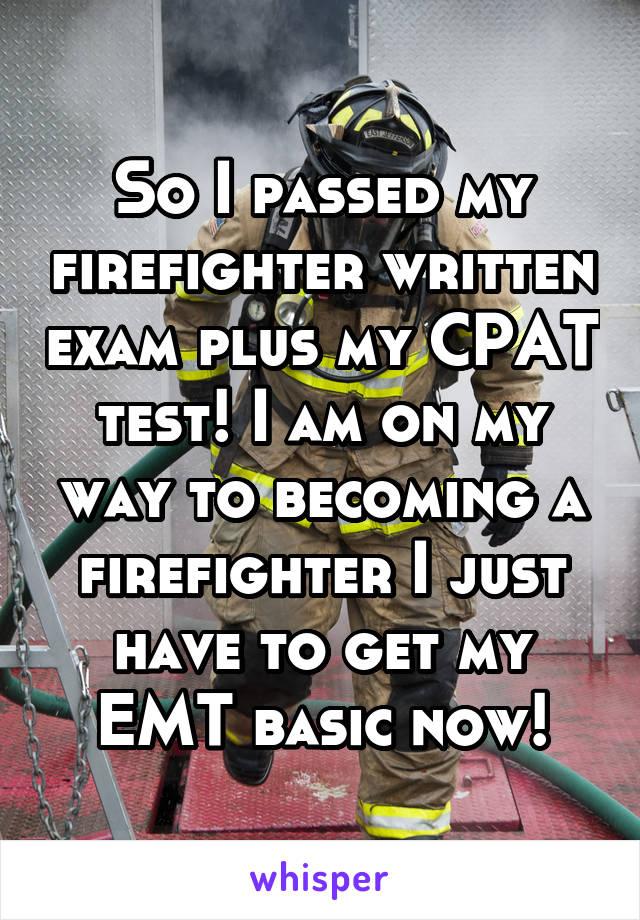 So I passed my firefighter written exam plus my CPAT test! I am on