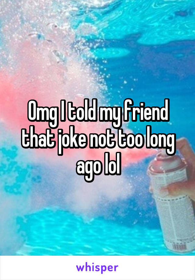 Omg I told my friend that joke not too long ago lol