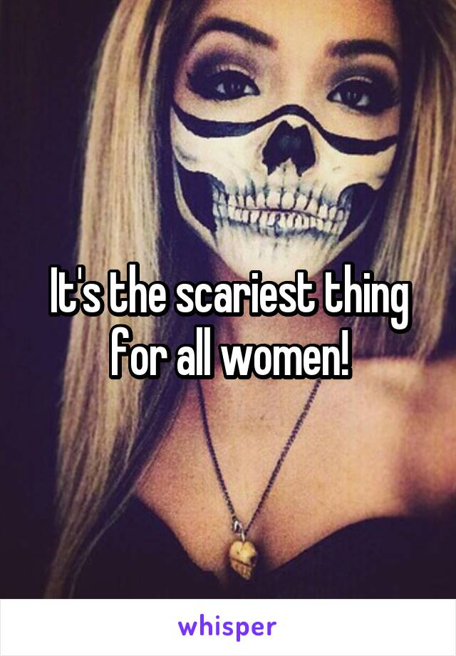 It's the scariest thing for all women!