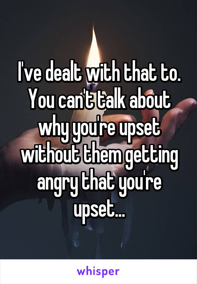 I've dealt with that to. You can't talk about why you're upset without them getting angry that you're upset...
