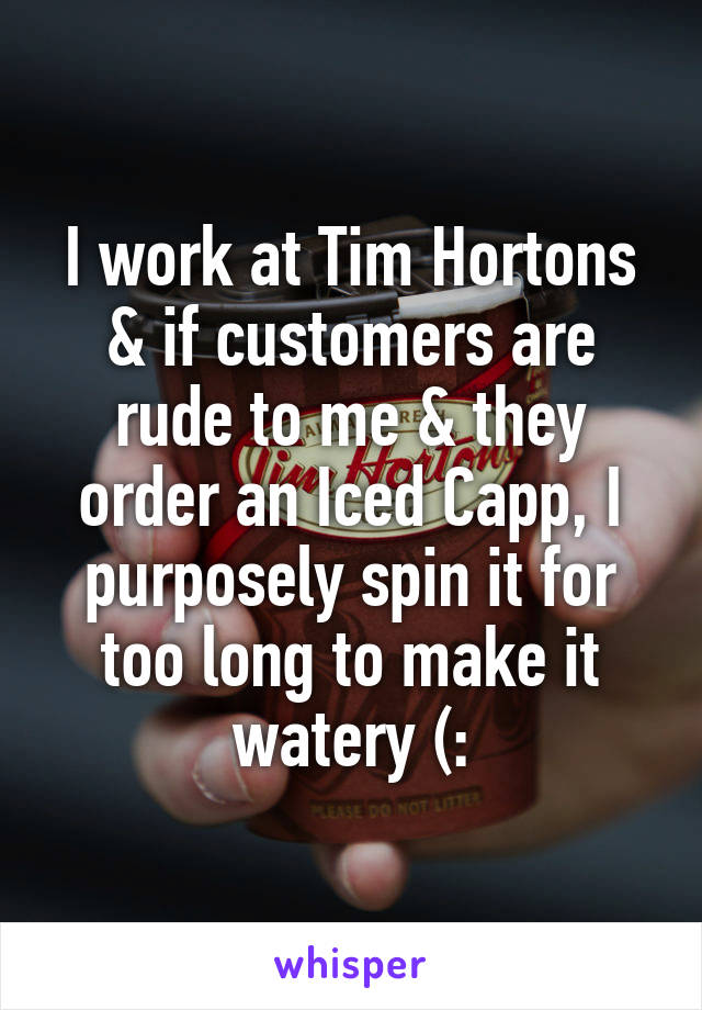 I work at Tim Hortons & if customers are rude to me & they order an Iced Capp, I purposely spin it for too long to make it watery (: