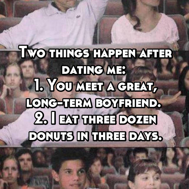 Two things happen after dating me:  1. You meet a great, long-term boyfriend.  2. I eat three dozen donuts in three days.