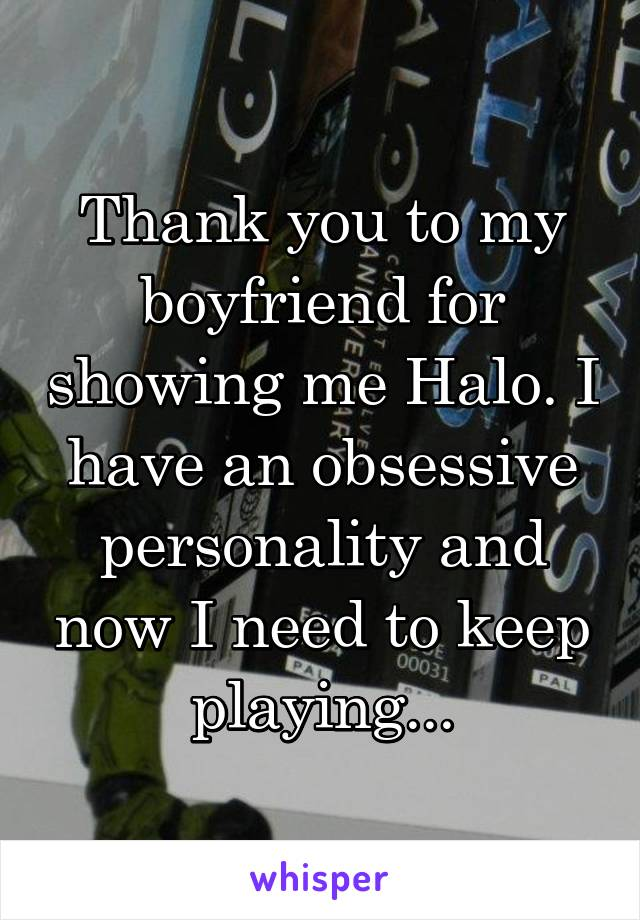 Thank you to my boyfriend for showing me Halo. I have an obsessive personality and now I need to keep playing...