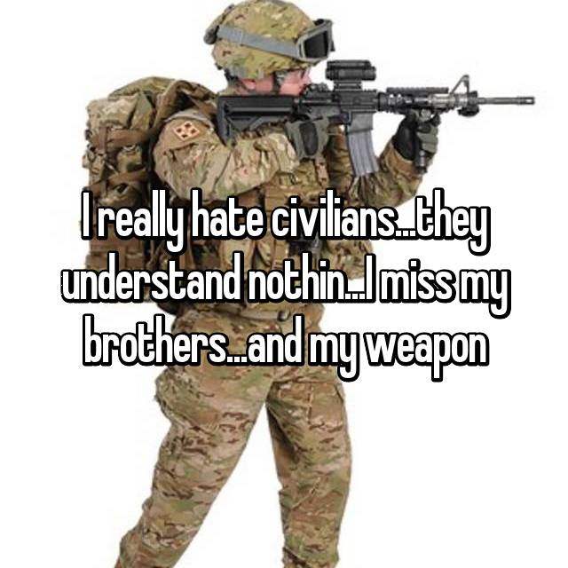 I really hate civilians...they understand nothin...I miss my brothers...and my weapon