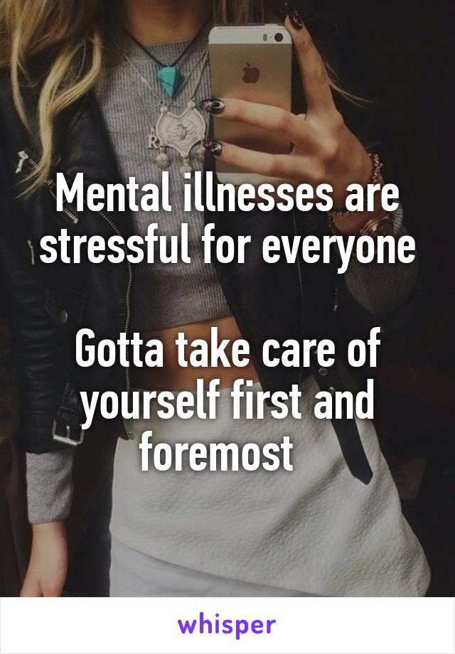 Mental illnesses are stressful for everyone  Gotta take care of yourself first and foremost