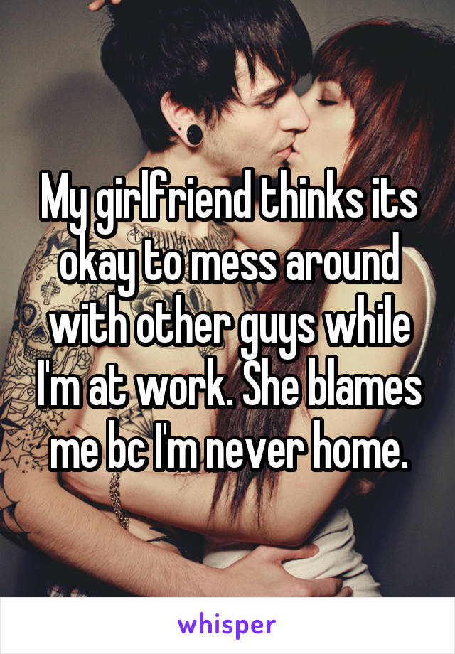 My girlfriend thinks its okay to mess around with other guys while I'm at work. She blames me bc I'm never home.