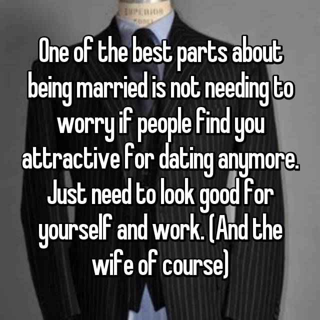 One of the best parts about being married is not needing to worry if people find you attractive for dating anymore. Just need to look good for yourself and work. (And the wife of course)