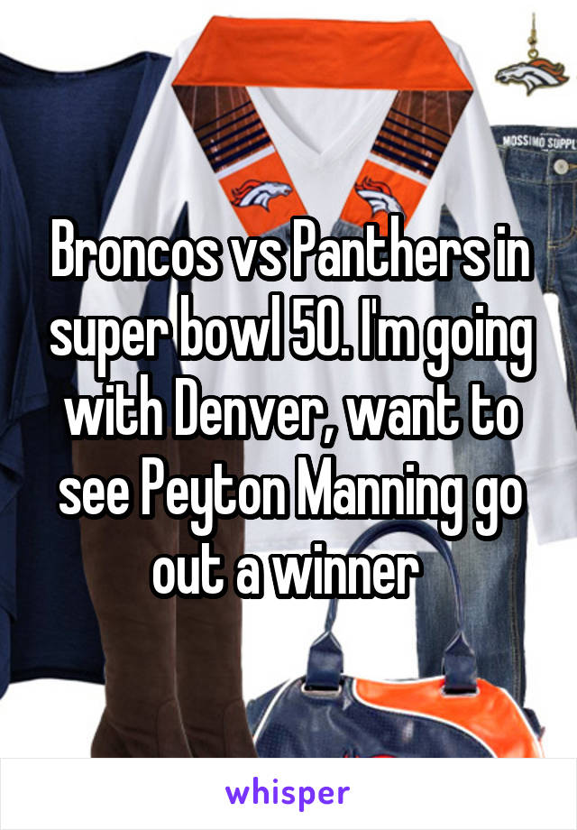 Broncos vs Panthers in super bowl 50. I'm going with Denver, want to see Peyton Manning go out a winner