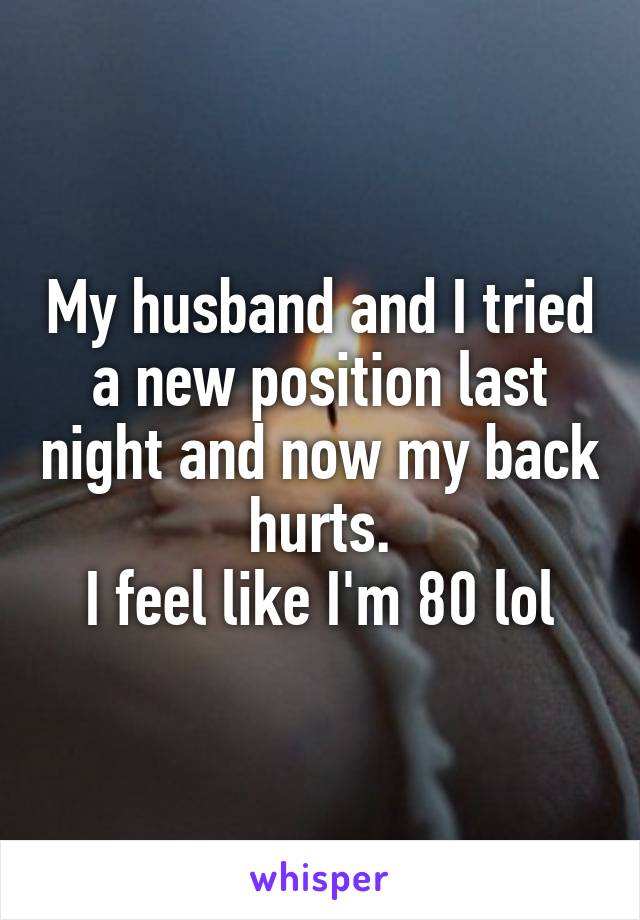 My husband and I tried a new position last night and now my back hurts. I feel like I'm 80 lol