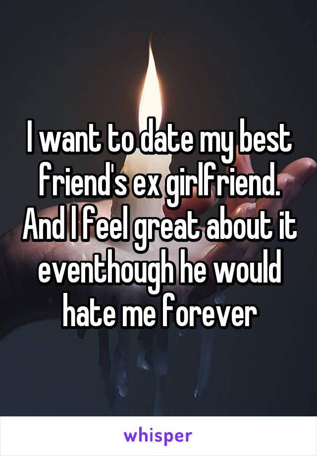 I am dating my best friends ex wants