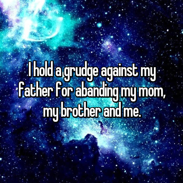 I hold a grudge against my father for abanding my mom, my brother and me.