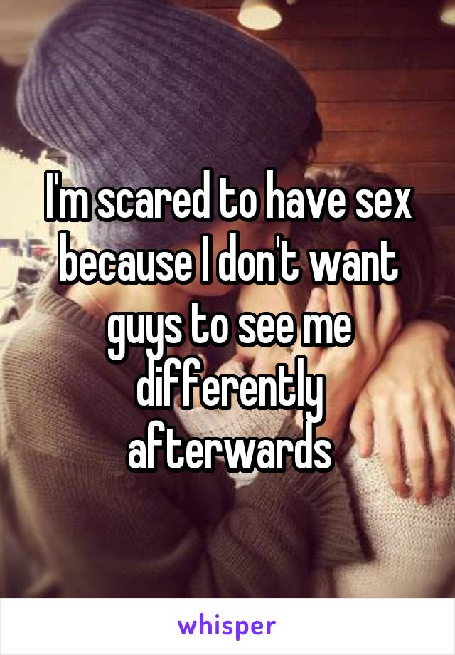 I'm scared to have sex because I don't want guys to see me differently afterwards