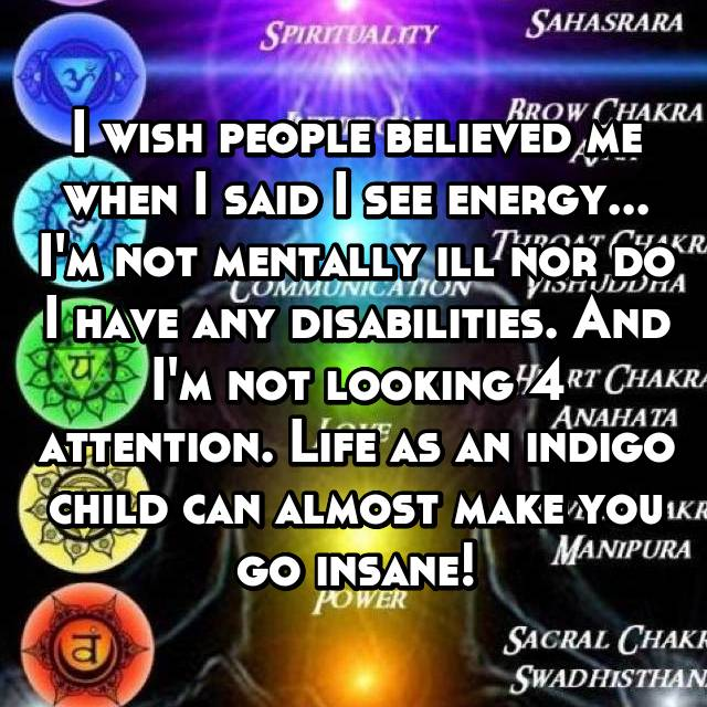 I wish people believed me when I said I see energy... I'm not mentally ill nor do I have any disabilities. And I'm not looking 4 attention. Life as an indigo child can almost make you go insane!