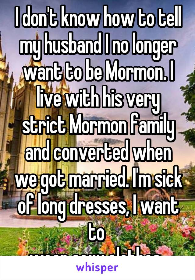 I don't know how to tell my husband I no longer want to be Mormon. I live with his very strict Mormon family and converted when we got married. I'm sick of long dresses, I want to  wear sexy clothes.