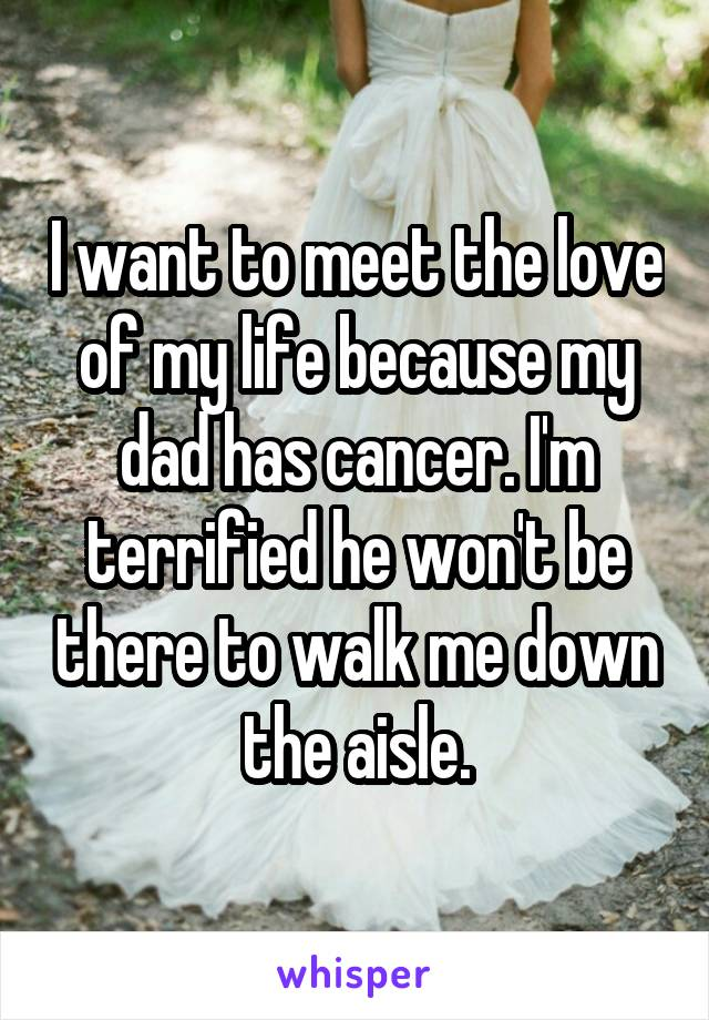 I want to meet the love of my life because my dad has cancer. I'm terrified he won't be there to walk me down the aisle.