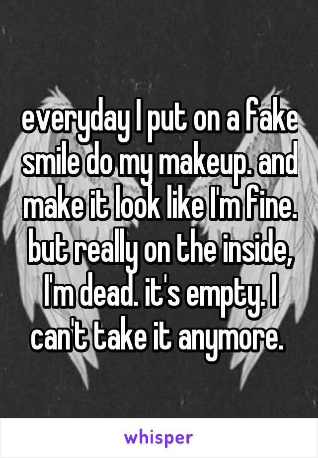 Everyday I Put On A Fake Smile Do My Makeup. And Make It Look Like Iu0027m Fine.  ...