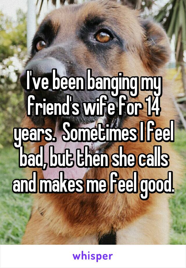 I've been banging my friend's wife for 14 years.  Sometimes I feel bad, but then she calls and makes me feel good.