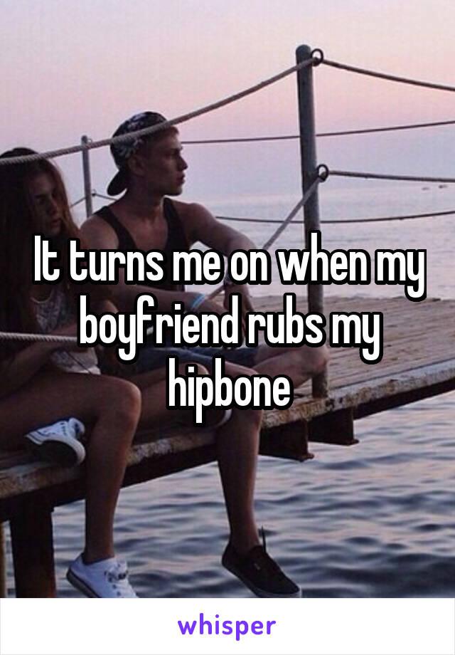 It turns me on when my boyfriend rubs my hipbone