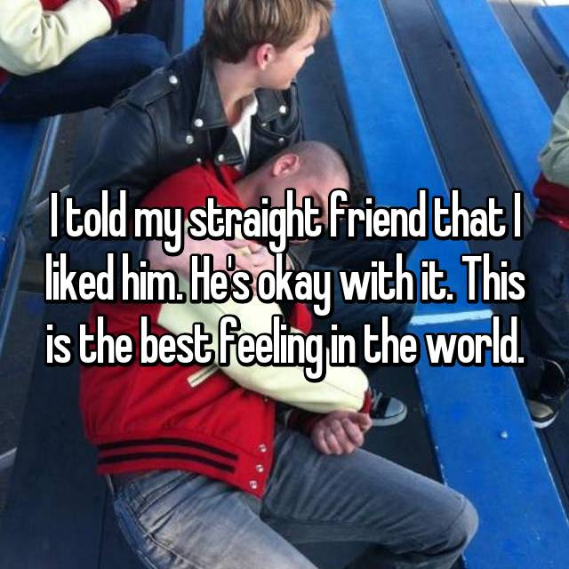 I told my straight friend that I liked him. He's okay with it. This is the best feeling in the world.