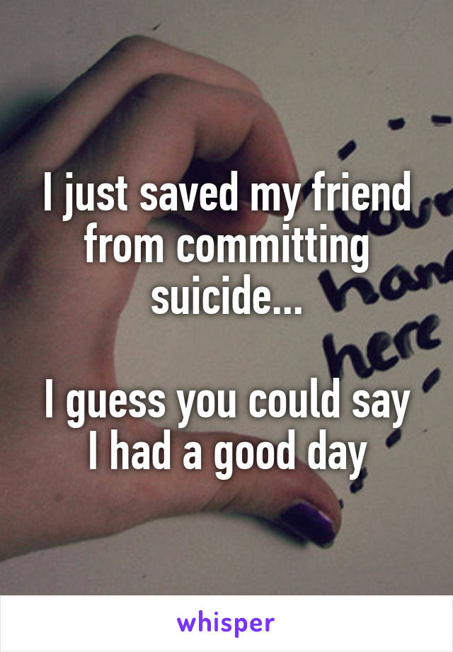 I just saved my friend from committing suicide...  I guess you could say I had a good day