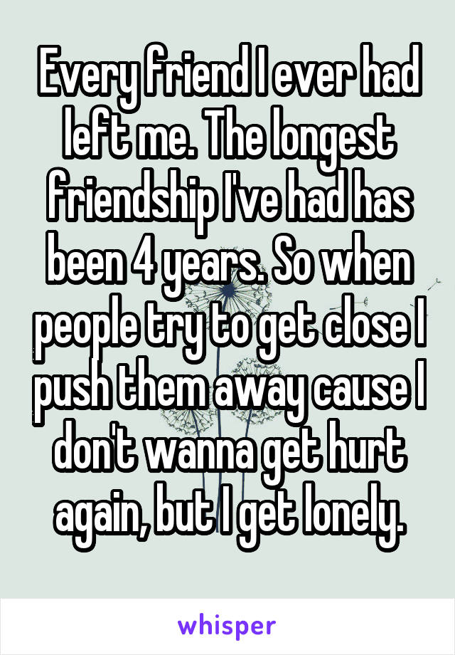 Every friend I ever had left me. The longest friendship I've had has been 4 years. So when people try to get close I push them away cause I don't wanna get hurt again, but I get lonely.