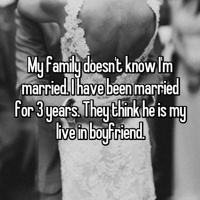 My family doesn't know I'm married. I have been married for 3 years. They think he is my live in boyfriend.