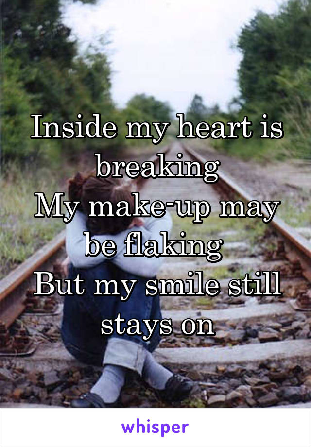 Inside My Heart Is Breaking My Make Up May Be Flaking But My Smile Still Stays