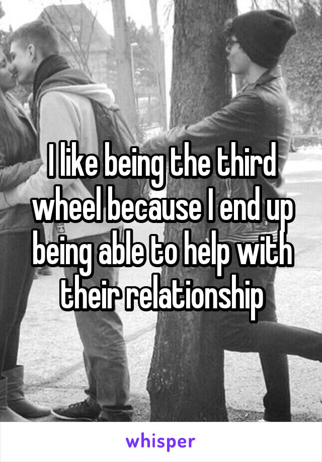 I like being the third wheel because I end up being able to help with their relationship