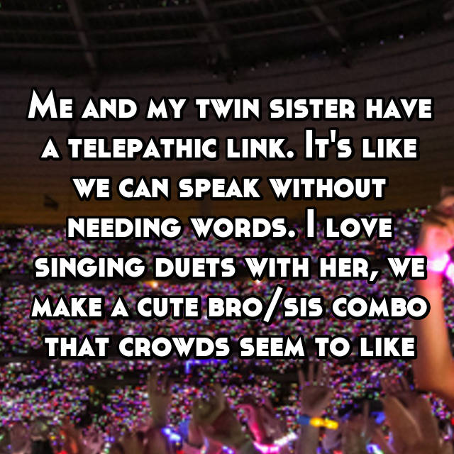 Me and my twin sister have a telepathic link. It's like we can speak without needing words. I love singing duets with her, we make a cute bro/sis combo that crowds seem to like 😜