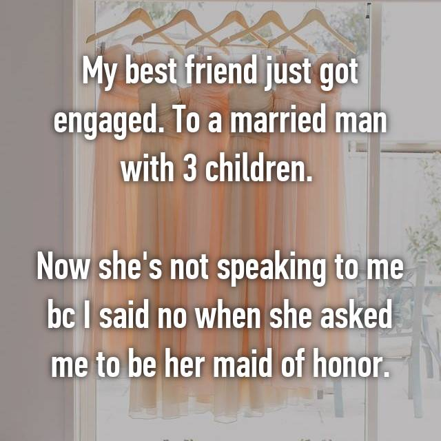 My best friend just got engaged. To a married man with 3 children.   Now she's not speaking to me bc I said no when she asked me to be her maid of honor.