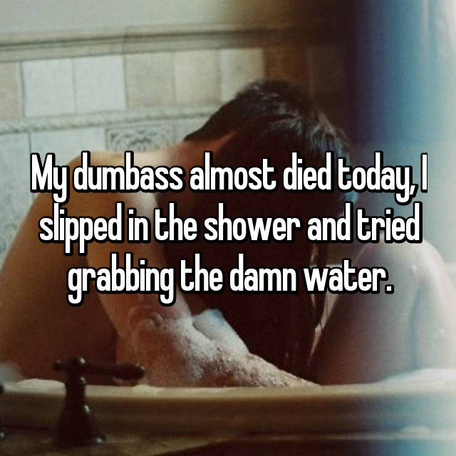 My dumbass almost died today, I slipped in the shower and tried grabbing the damn water.