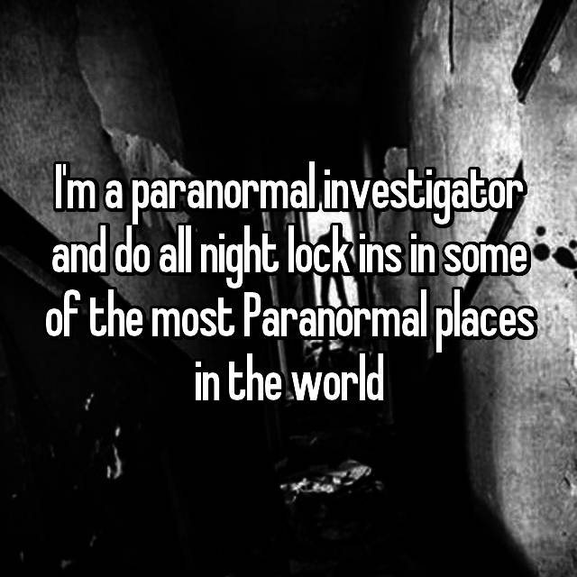 I'm a paranormal investigator and do all night lock ins in some of the most Paranormal places in the world