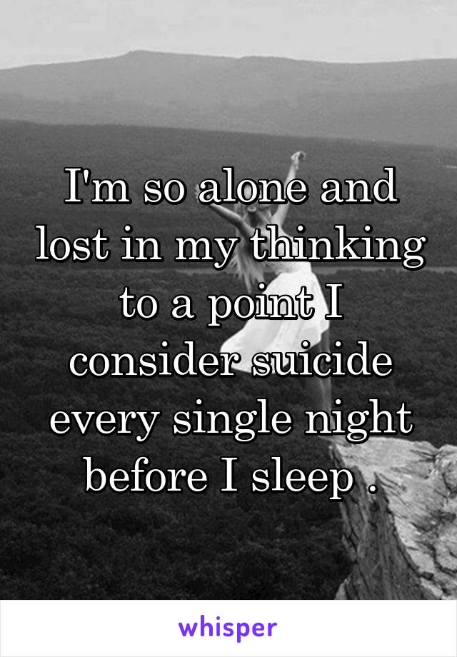 I'm so alone and lost in my thinking to a point I consider suicide every single night before I sleep .