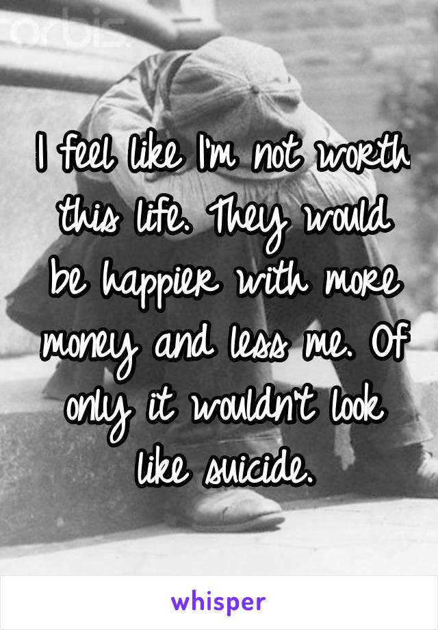 I feel like I'm not worth this life. They would be happier with more money and less me. Of only it wouldn't look like suicide.