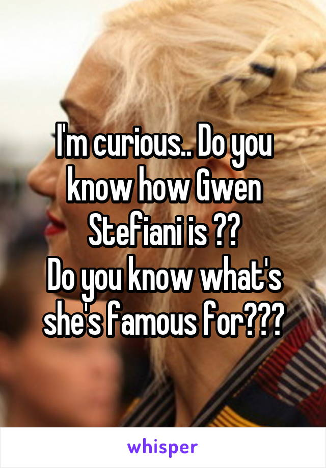 I'm curious.. Do you know how Gwen Stefiani is ?? Do you know what's she's famous for???