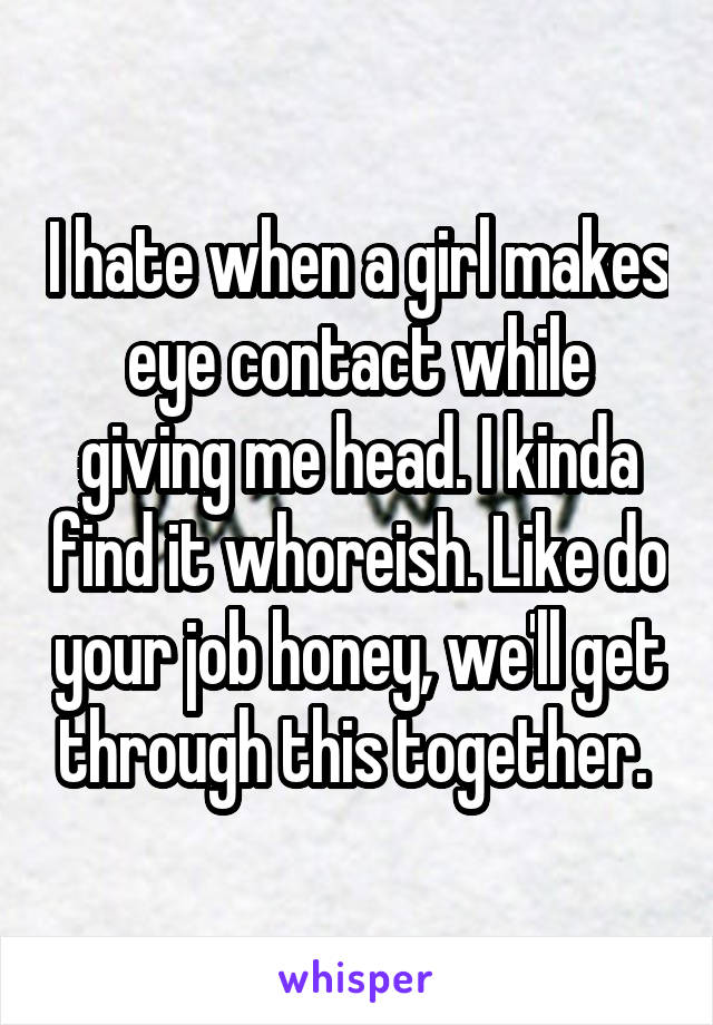 I hate when a girl makes eye contact while giving me head. I kinda find it whoreish. Like do your job honey, we'll get through this together.