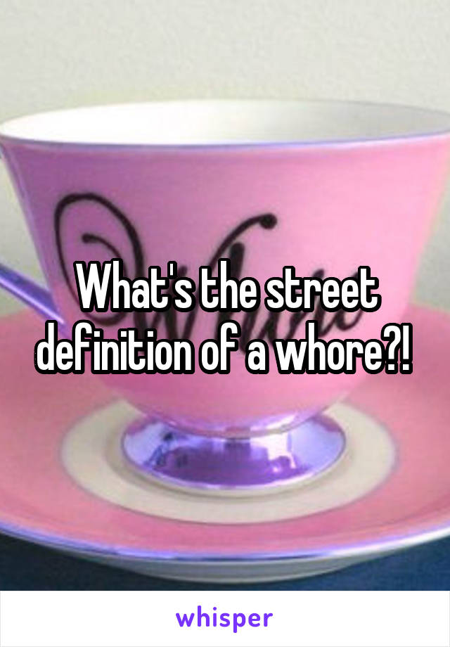 What's the street definition of a whore?!