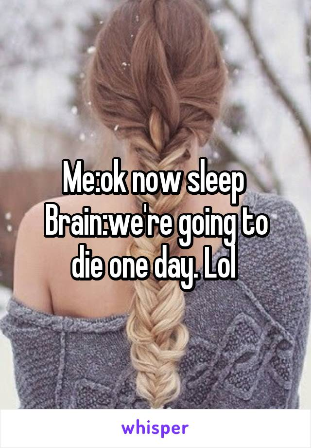 Me:ok now sleep  Brain:we're going to die one day. Lol