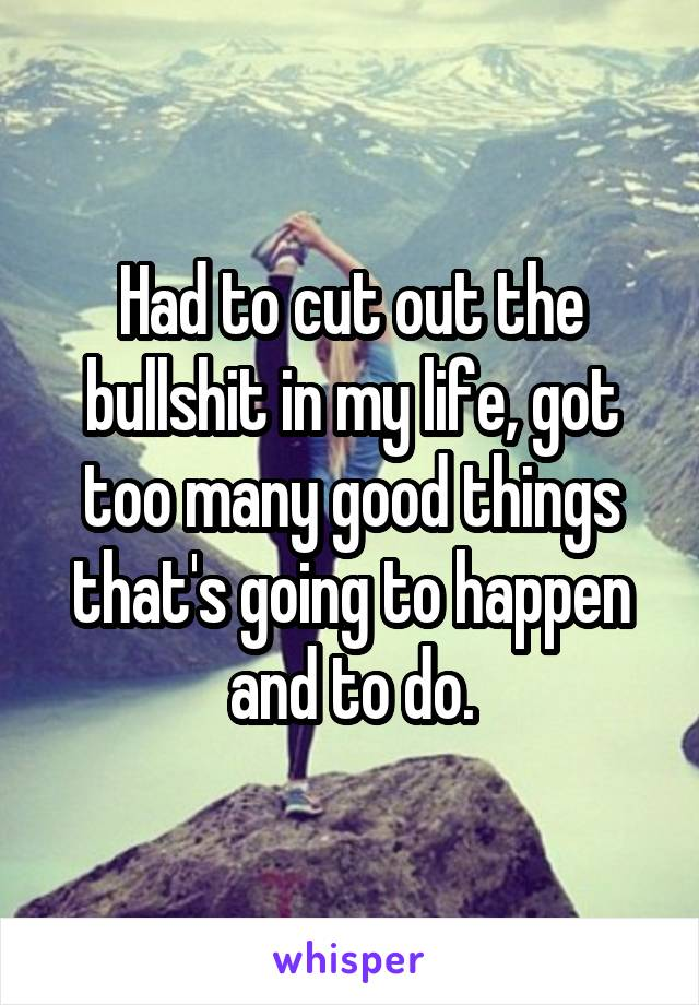 Had to cut out the bullshit in my life, got too many good things that's going to happen and to do.