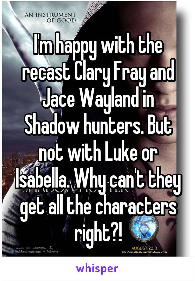 I'm happy with the recast Clary Fray and Jace Wayland in Shadow hunters. But not with Luke or Isabella. Why can't they get all the characters right?!