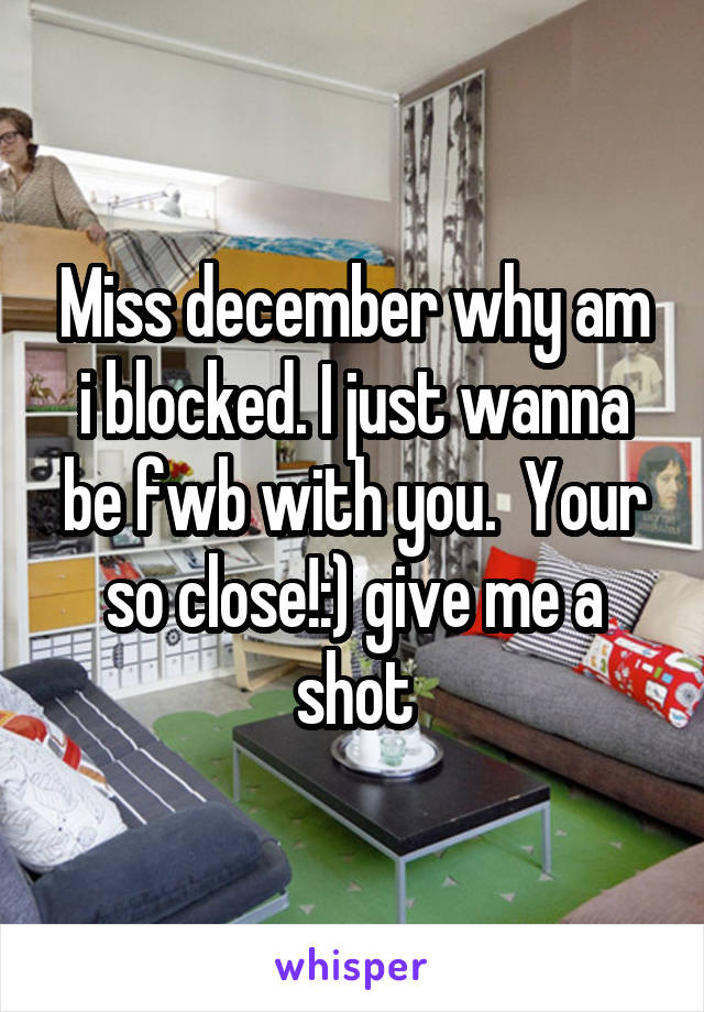 Miss december why am i blocked. I just wanna be fwb with you.  Your so close!:) give me a shot