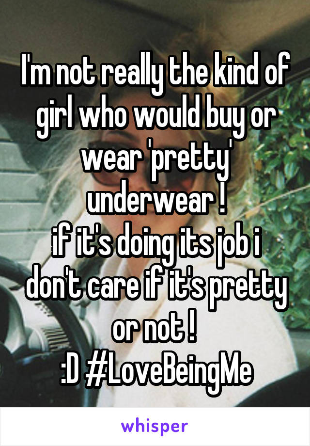 I'm not really the kind of girl who would buy or wear 'pretty' underwear ! if it's doing its job i don't care if it's pretty or not !  :D #LoveBeingMe