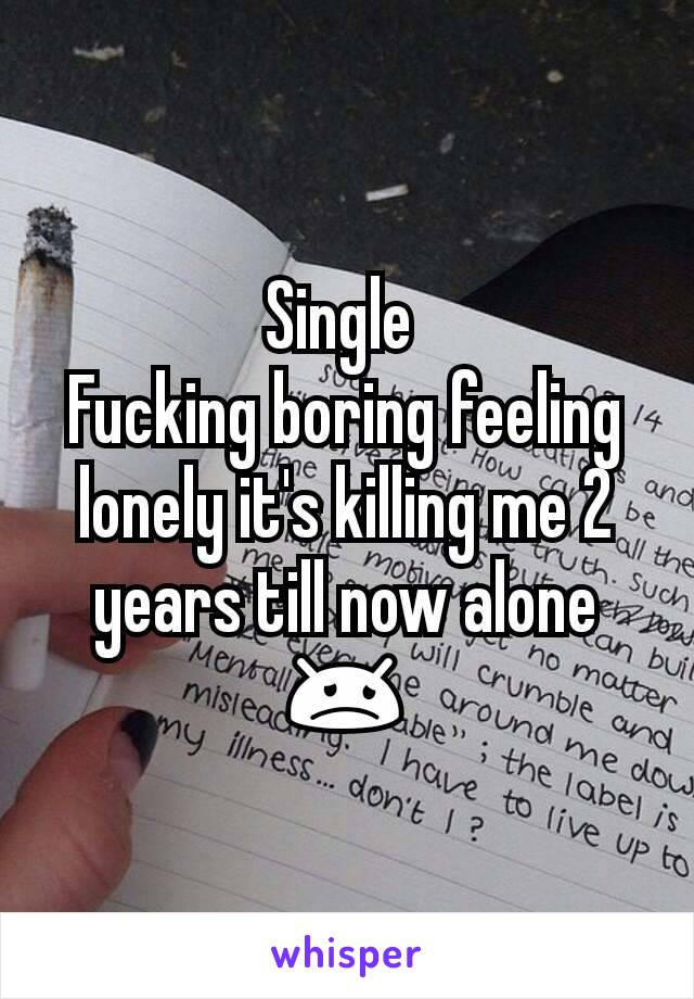 Single  Fucking boring feeling lonely it's killing me 2 years till now alone 😞