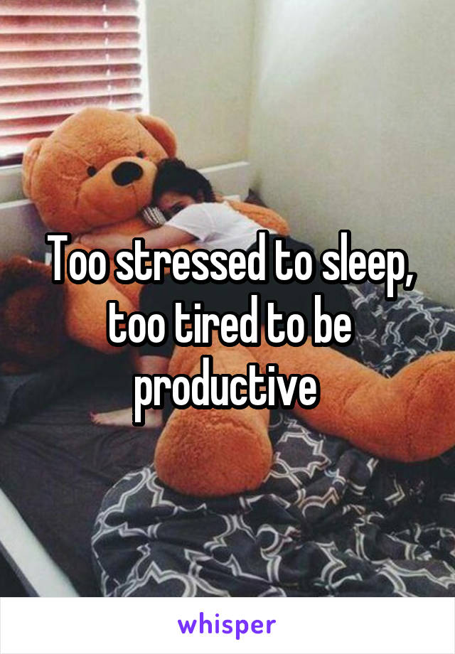 Too stressed to sleep, too tired to be productive